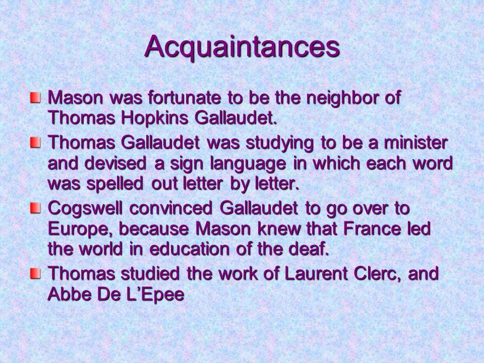 Acquaintances Mason was fortunate to be the neighbor of Thomas Hopkins Gallaudet. Thomas Gallaudet was studying to be a minister and devised a sign la