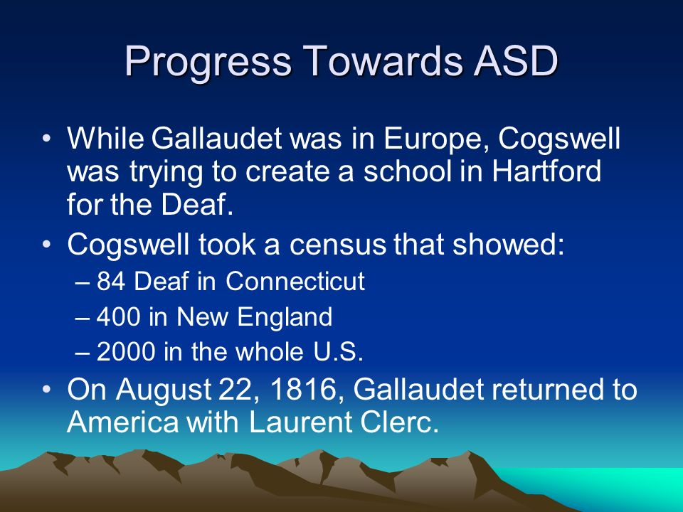 Progress Towards ASD While Gallaudet was in Europe, Cogswell was trying to create a school in Hartford for the Deaf. Cogswell took a census that showe