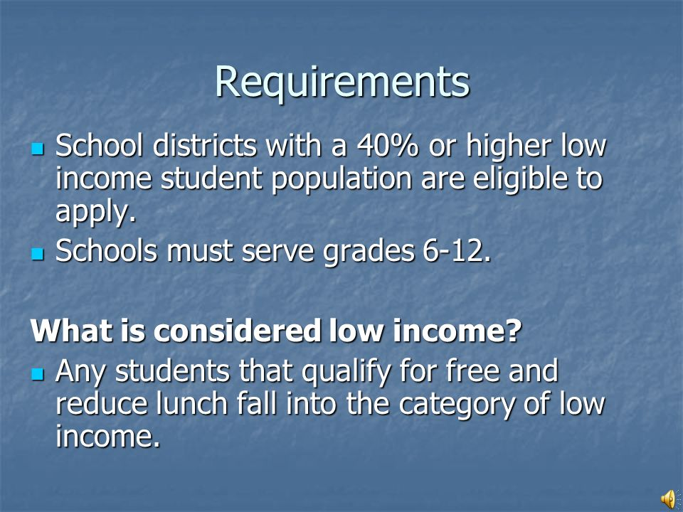 School districts with a 40% or higher low income student population are eligible to apply.