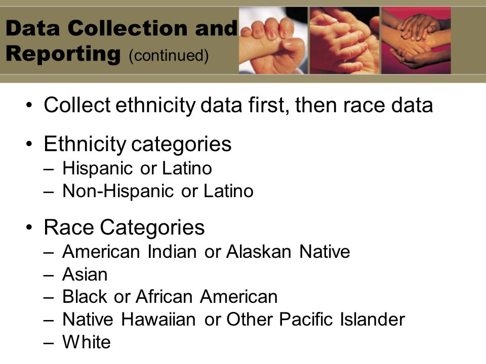 Data Collection and Reporting (continued) Collect ethnicity data first, then race data Ethnicity categories –Hispanic or Latino –Non-Hispanic or Latin