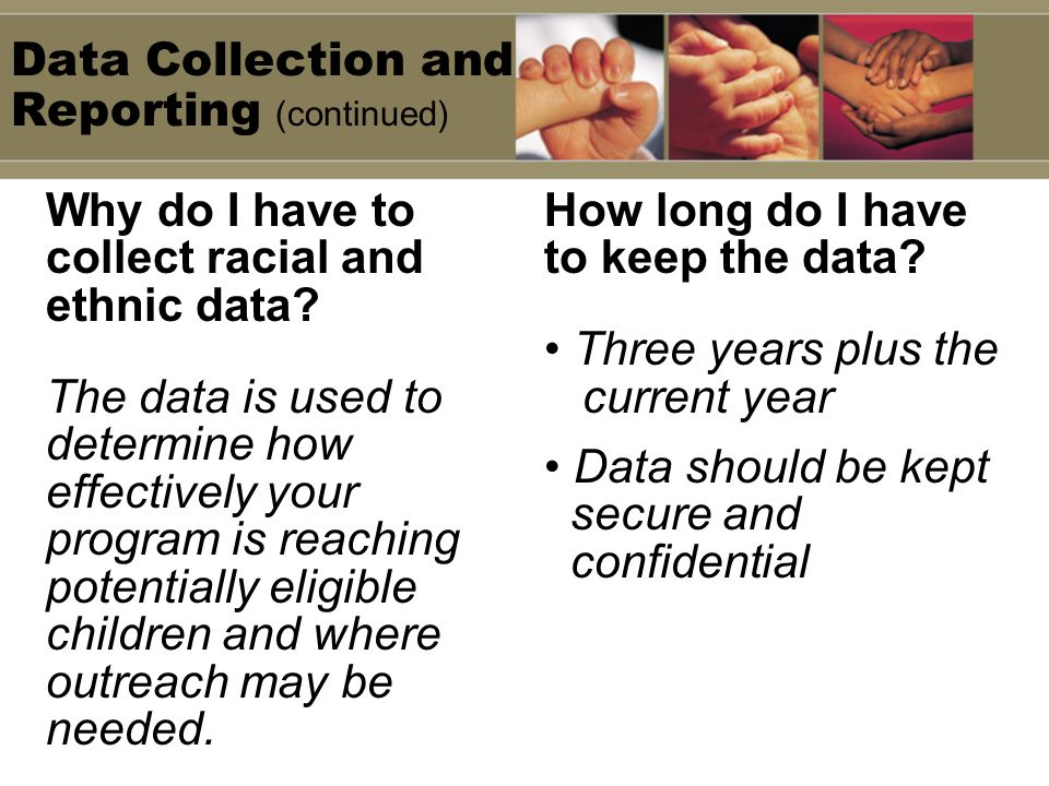 Data Collection and Reporting (continued) Why do I have to collect racial and ethnic data? The data is used to determine how effectively your program