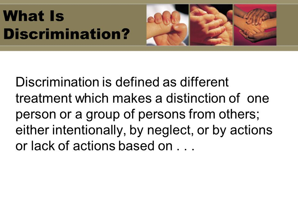What Is Discrimination? Discrimination is defined as different treatment which makes a distinction of one person or a group of persons from others; ei