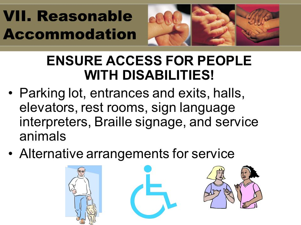 VII. Reasonable Accommodation ENSURE ACCESS FOR PEOPLE WITH DISABILITIES! Parking lot, entrances and exits, halls, elevators, rest rooms, sign languag