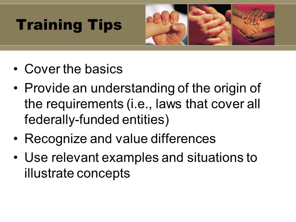 Training Tips Cover the basics Provide an understanding of the origin of the requirements (i.e., laws that cover all federally-funded entities) Recogn