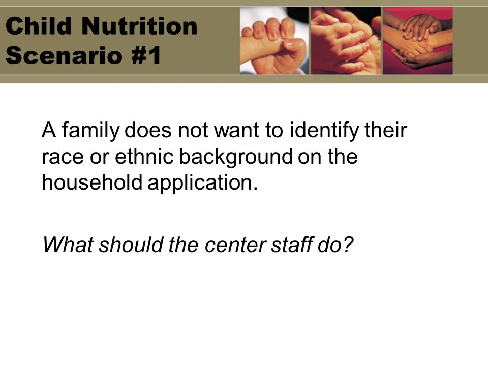 Child Nutrition Scenario #1 A family does not want to identify their race or ethnic background on the household application. What should the center st