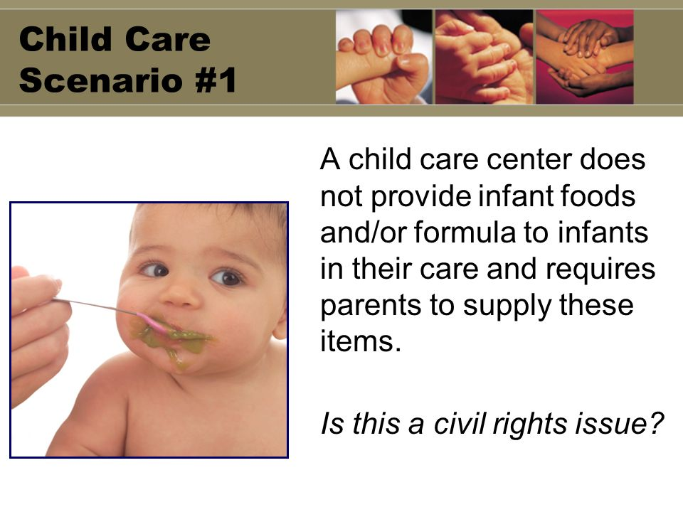 Child Care Scenario #1 A child care center does not provide infant foods and/or formula to infants in their care and requires parents to supply these