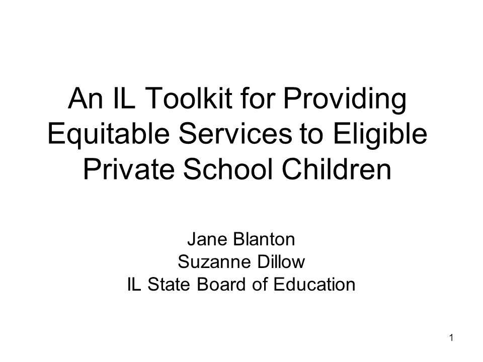An IL Toolkit for Providing Equitable Services to Eligible Private School Children Jane Blanton Suzanne Dillow IL State Board of Education 1
