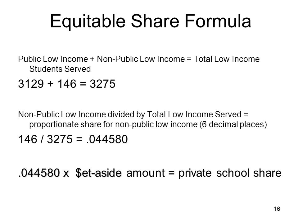 16 Equitable Share Formula Public Low Income + Non-Public Low Income = Total Low Income Students Served 3129 + 146 = 3275 Non-Public Low Income divide