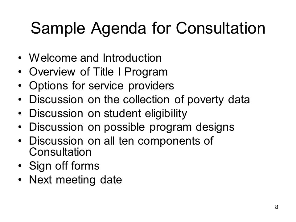 Sample Agenda for Consultation Welcome and Introduction Overview of Title I Program Options for service providers Discussion on the collection of poverty data Discussion on student eligibility Discussion on possible program designs Discussion on all ten components of Consultation Sign off forms Next meeting date 8