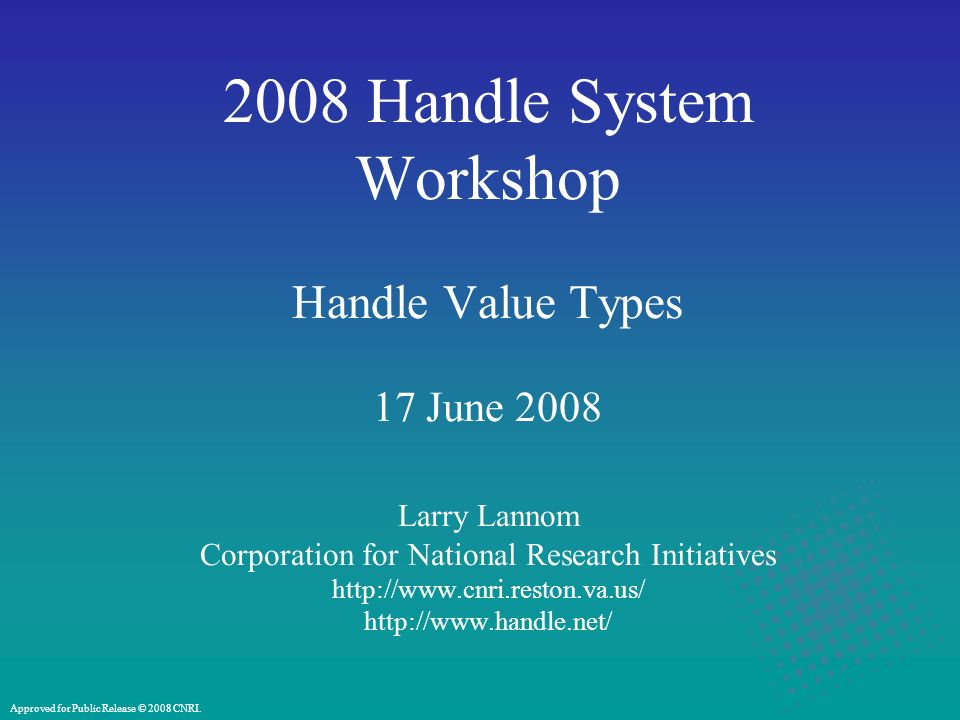 2008 Handle System Workshop Handle Value Types 17 June 2008 Larry Lannom Corporation for National Research Initiatives http://www.cnri.reston.va.us/ http://www.handle.net/ Approved for Public Release © 2008 CNRI.