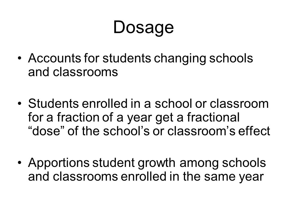 Dosage Accounts for students changing schools and classrooms Students enrolled in a school or classroom for a fraction of a year get a fractional dose of the schools or classrooms effect Apportions student growth among schools and classrooms enrolled in the same year