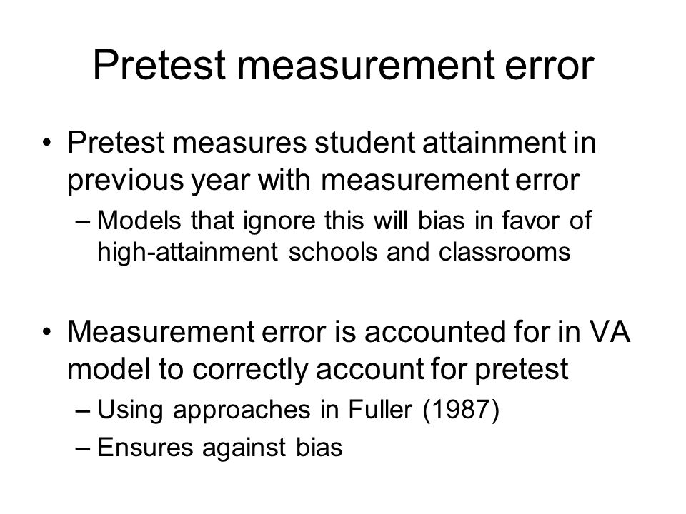 Pretest measurement error Pretest measures student attainment in previous year with measurement error –Models that ignore this will bias in favor of high-attainment schools and classrooms Measurement error is accounted for in VA model to correctly account for pretest –Using approaches in Fuller (1987) –Ensures against bias