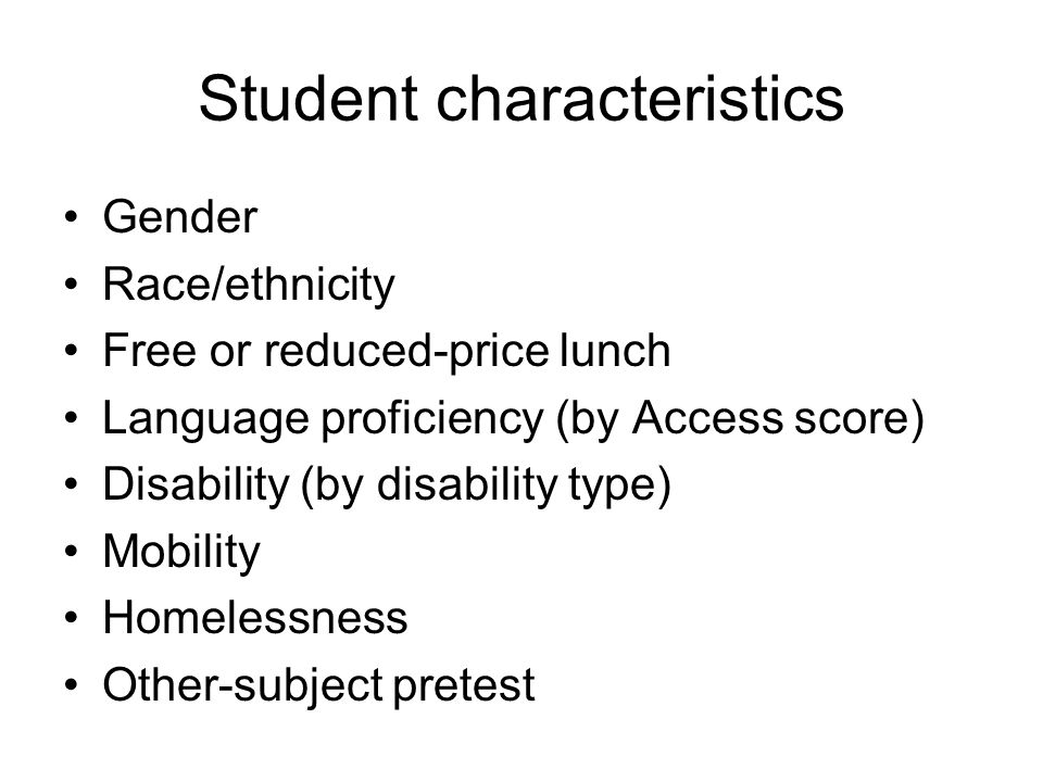 Student characteristics Gender Race/ethnicity Free or reduced-price lunch Language proficiency (by Access score) Disability (by disability type) Mobility Homelessness Other-subject pretest