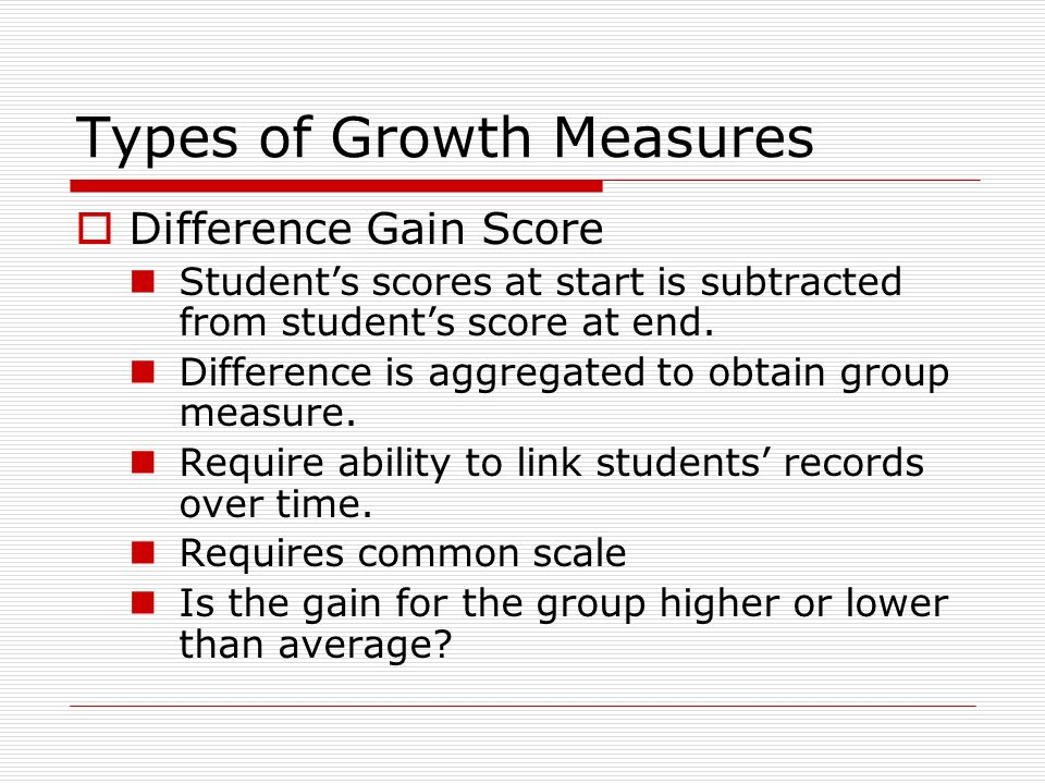 Types of Growth Measures Difference Gain Score Students scores at start is subtracted from students score at end.