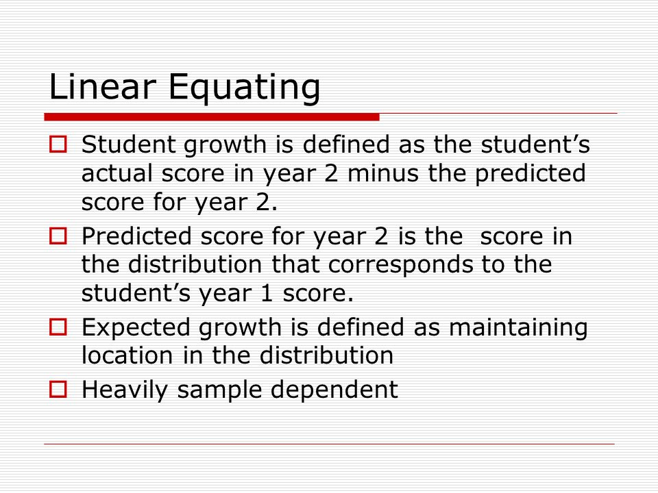 Linear Equating Student growth is defined as the students actual score in year 2 minus the predicted score for year 2.