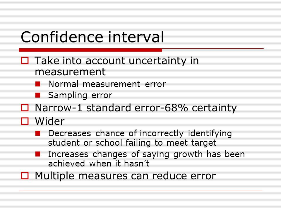 Confidence interval Take into account uncertainty in measurement Normal measurement error Sampling error Narrow-1 standard error-68% certainty Wider Decreases chance of incorrectly identifying student or school failing to meet target Increases changes of saying growth has been achieved when it hasnt Multiple measures can reduce error