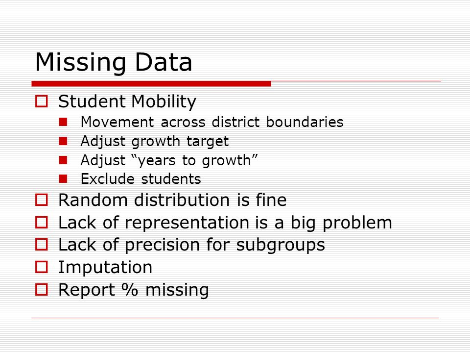 Missing Data Student Mobility Movement across district boundaries Adjust growth target Adjust years to growth Exclude students Random distribution is fine Lack of representation is a big problem Lack of precision for subgroups Imputation Report % missing