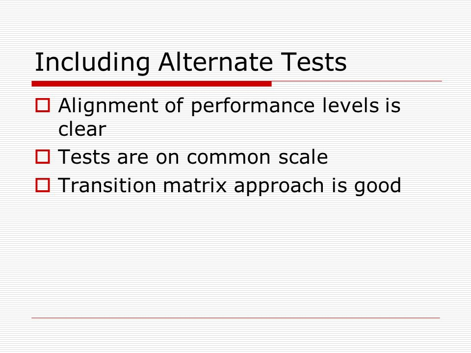 Including Alternate Tests Alignment of performance levels is clear Tests are on common scale Transition matrix approach is good