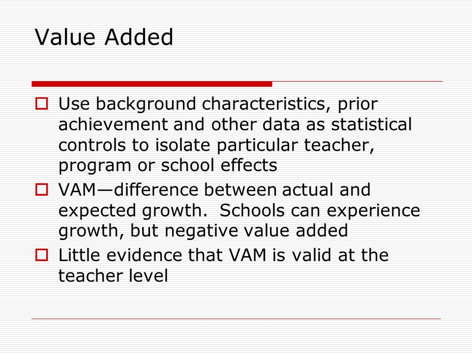 Value Added Use background characteristics, prior achievement and other data as statistical controls to isolate particular teacher, program or school effects VAMdifference between actual and expected growth.