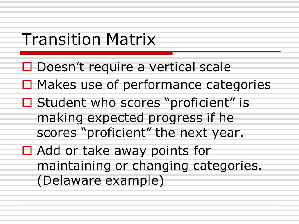 Definitions of Expected Growth Transition Matrix: maintaining performance levels from year to year Linear equating: maintaining location in the distribution from year to year Difference in Gain Scores: set by stakeholders Residual Gain Scores: zero is average gain