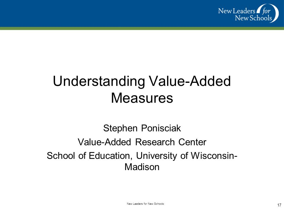 Common Approaches to Measuring Student Success New Leaders for New Schools: 16 Source: VARC (http://varc.wceruw.org/tutorials/Oak/index.htm) Our overall goal is to measure the performance of a principal based on student performance.