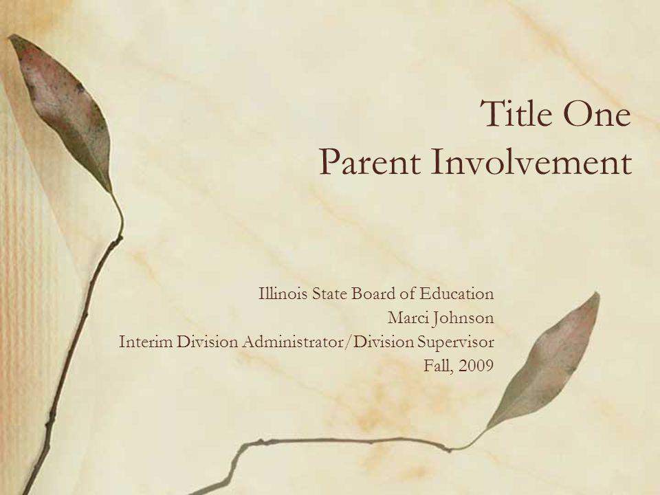 Title One Parent Involvement Illinois State Board of Education Marci Johnson Interim Division Administrator/Division Supervisor Fall, 2009