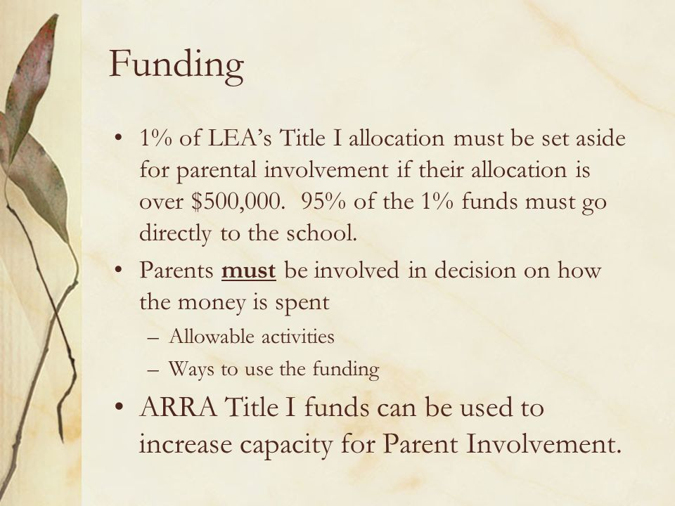 Funding 1% of LEAs Title I allocation must be set aside for parental involvement if their allocation is over $500,000. 95% of the 1% funds must go dir