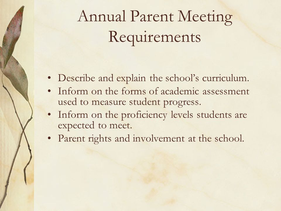 Annual Parent Meeting Requirements Describe and explain the schools curriculum. Inform on the forms of academic assessment used to measure student pro