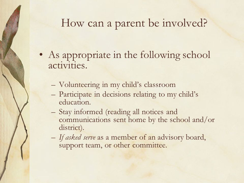 How can a parent be involved? As appropriate in the following school activities. –Volunteering in my childs classroom –Participate in decisions relati