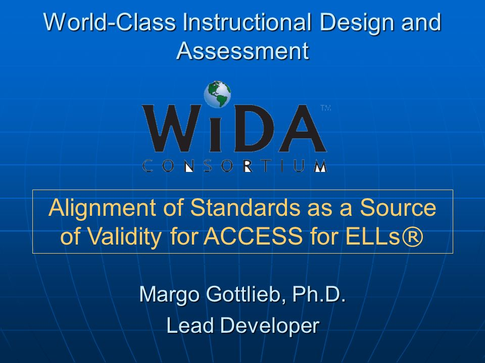 World-Class Instructional Design and Assessment Margo Gottlieb, Ph.D. Lead Developer Alignment of Standards as a Source of Validity for ACCESS for ELL