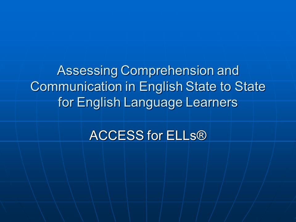 Assessing Comprehension and Communication in English State to State for English Language Learners ACCESS for ELLs®