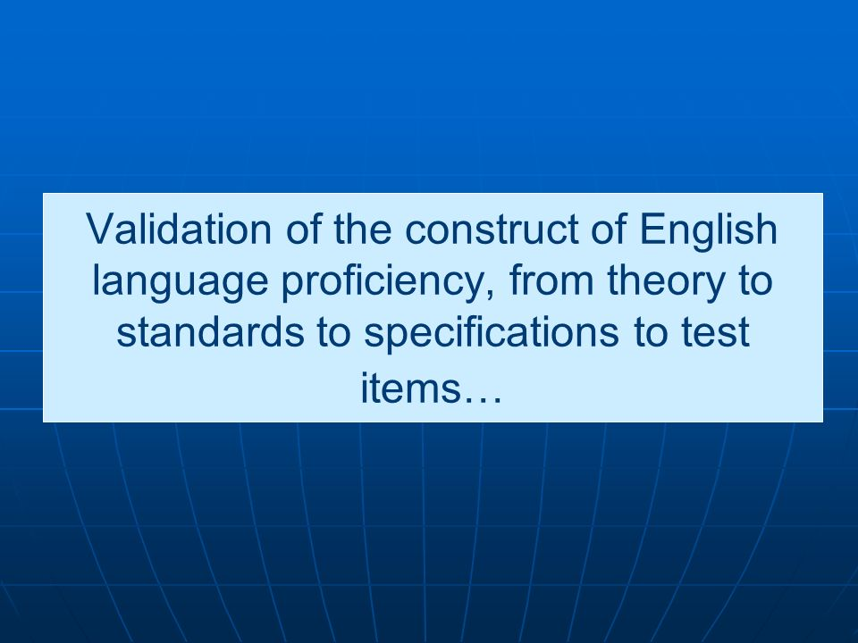 Validation of the construct of English language proficiency, from theory to standards to specifications to test items…