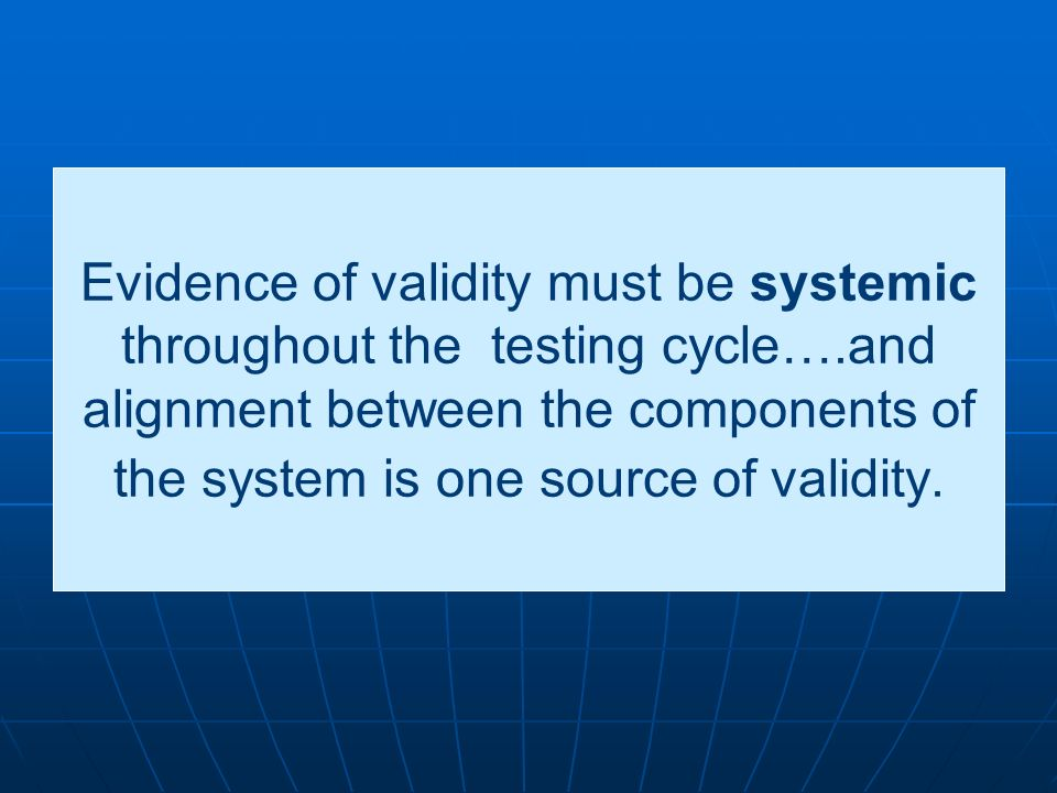 Evidence of validity must be systemic throughout the testing cycle….and alignment between the components of the system is one source of validity.