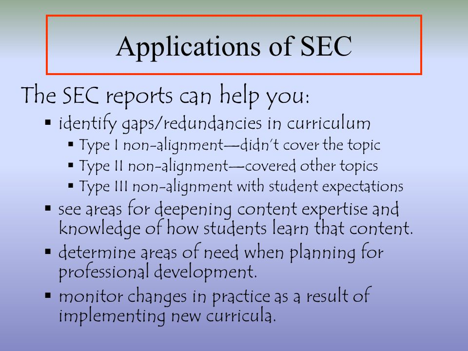 The SEC reports can help you: identify gaps/redundancies in curriculum Type I non-alignmentdidnt cover the topic Type II non-alignmentcovered other topics Type III non-alignment with student expectations see areas for deepening content expertise and knowledge of how students learn that content.