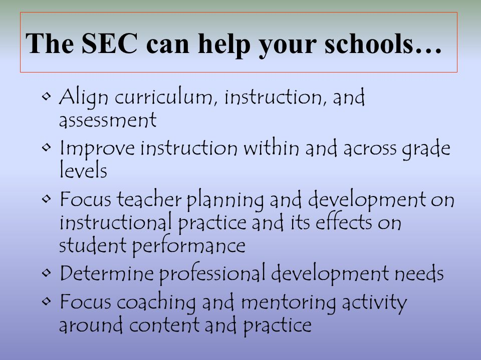 The SEC can help your schools… Align curriculum, instruction, and assessment Improve instruction within and across grade levels Focus teacher planning and development on instructional practice and its effects on student performance Determine professional development needs Focus coaching and mentoring activity around content and practice