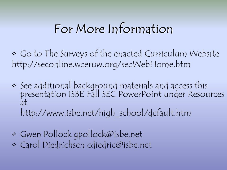 For More Information Go to The Surveys of the enacted Curriculum Website http://seconline.wceruw.org/secWebHome.htm See additional background materials and access this presentation ISBE Fall SEC PowerPoint under Resources at http://www.isbe.net/high_school/default.htm Gwen Pollock gpollock@isbe.net Carol Diedrichsen cdiedric@isbe.net