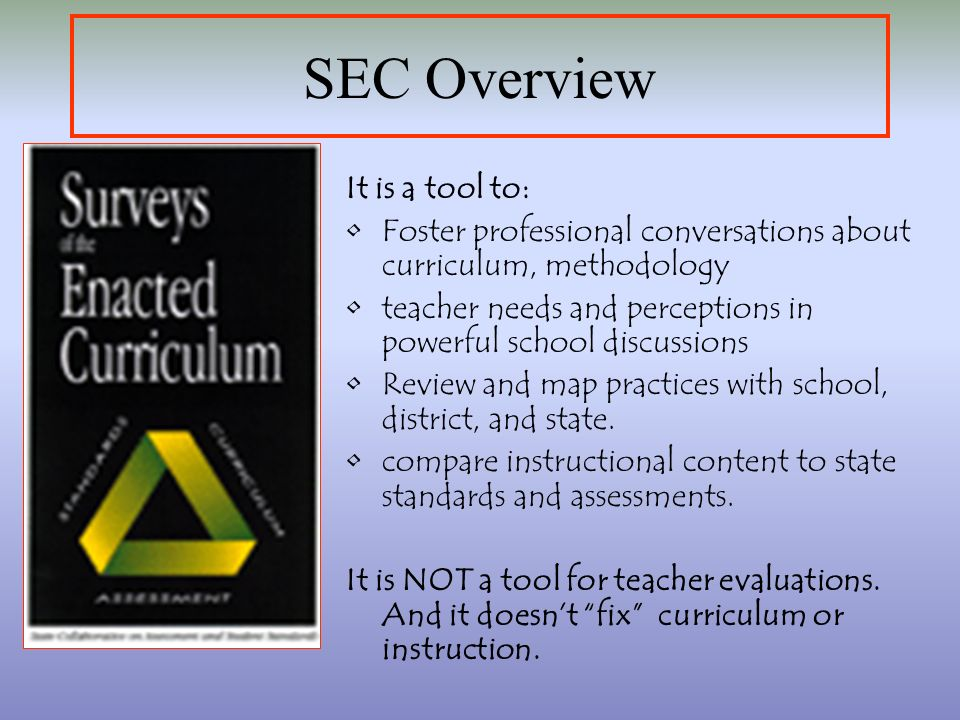 SEC Overview It is a tool to: Foster professional conversations about curriculum, methodology teacher needs and perceptions in powerful school discussions Review and map practices with school, district, and state.