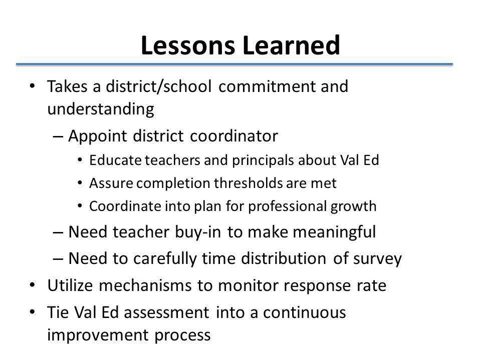 Lessons Learned Takes a district/school commitment and understanding – Appoint district coordinator Educate teachers and principals about Val Ed Assure completion thresholds are met Coordinate into plan for professional growth – Need teacher buy-in to make meaningful – Need to carefully time distribution of survey Utilize mechanisms to monitor response rate Tie Val Ed assessment into a continuous improvement process