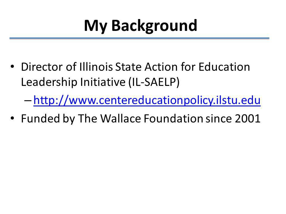 My Background Director of Illinois State Action for Education Leadership Initiative (IL-SAELP) – http://www.centereducationpolicy.ilstu.edu http://www.centereducationpolicy.ilstu.edu Funded by The Wallace Foundation since 2001
