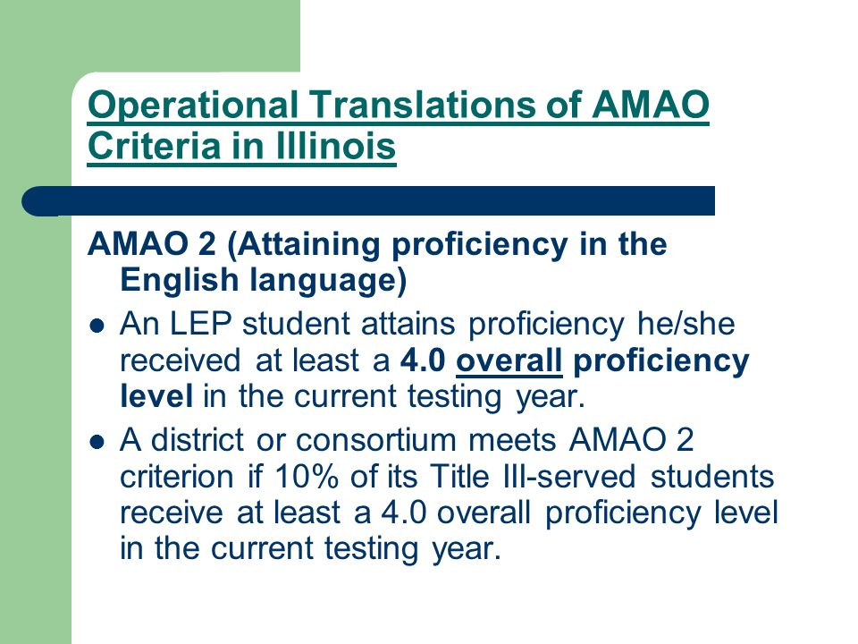 Operational Translations of AMAO Criteria in Illinois AMAO 2 (Attaining proficiency in the English language) An LEP student attains proficiency he/she received at least a 4.0 overall proficiency level in the current testing year.
