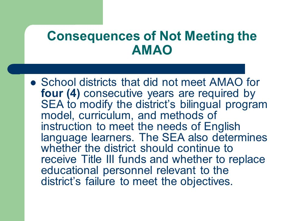 Consequences of Not Meeting the AMAO School districts that did not meet AMAO for four (4) consecutive years are required by SEA to modify the districts bilingual program model, curriculum, and methods of instruction to meet the needs of English language learners.