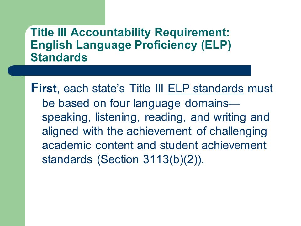 Title III Accountability Requirement: English Language Proficiency (ELP) Standards F irst, each states Title III ELP standards must be based on four language domains speaking, listening, reading, and writing and aligned with the achievement of challenging academic content and student achievement standards (Section 3113(b)(2)).