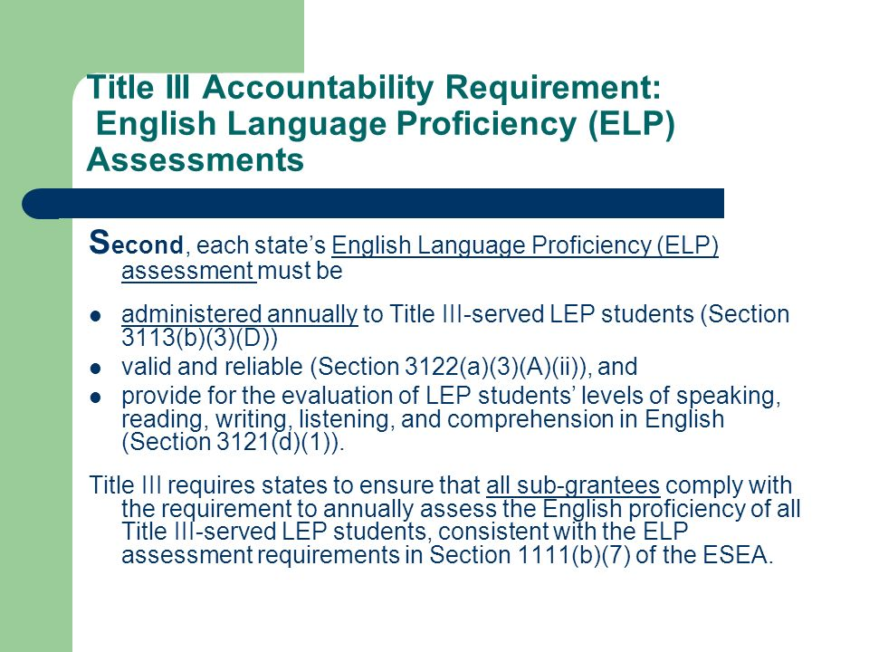 Title III Accountability Requirement: English Language Proficiency (ELP) Assessments S econd, each states English Language Proficiency (ELP) assessment must be administered annually to Title III-served LEP students (Section 3113(b)(3)(D)) valid and reliable (Section 3122(a)(3)(A)(ii)), and provide for the evaluation of LEP students levels of speaking, reading, writing, listening, and comprehension in English (Section 3121(d)(1)).