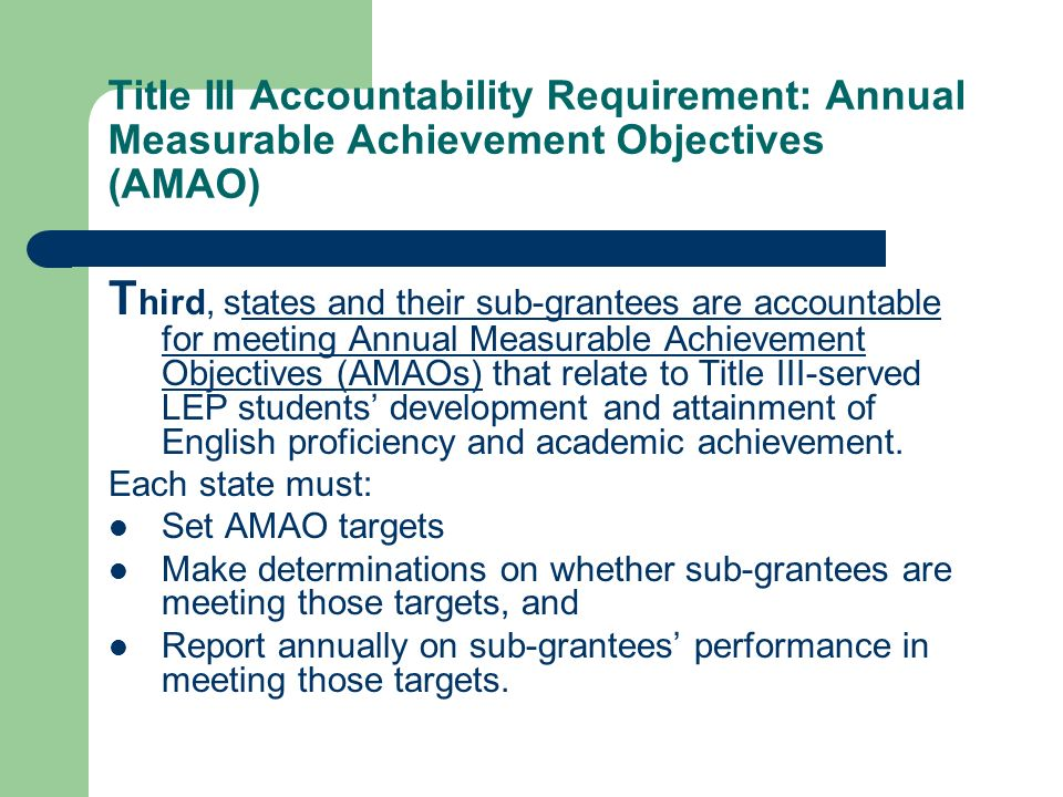 Title III Accountability Requirement: Annual Measurable Achievement Objectives (AMAO) T hird, states and their sub-grantees are accountable for meeting Annual Measurable Achievement Objectives (AMAOs) that relate to Title III-served LEP students development and attainment of English proficiency and academic achievement.
