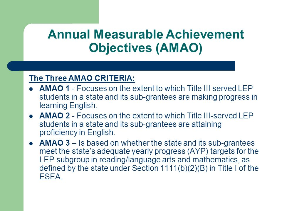 Annual Measurable Achievement Objectives (AMAO) The Three AMAO CRITERIA: AMAO 1 - Focuses on the extent to which Title III served LEP students in a state and its sub-grantees are making progress in learning English.