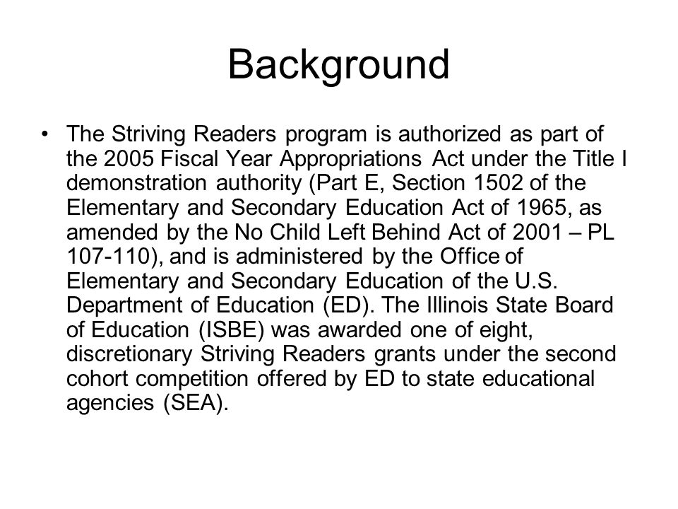 Background The Striving Readers program is authorized as part of the 2005 Fiscal Year Appropriations Act under the Title I demonstration authority (Part E, Section 1502 of the Elementary and Secondary Education Act of 1965, as amended by the No Child Left Behind Act of 2001 – PL ), and is administered by the Office of Elementary and Secondary Education of the U.S.