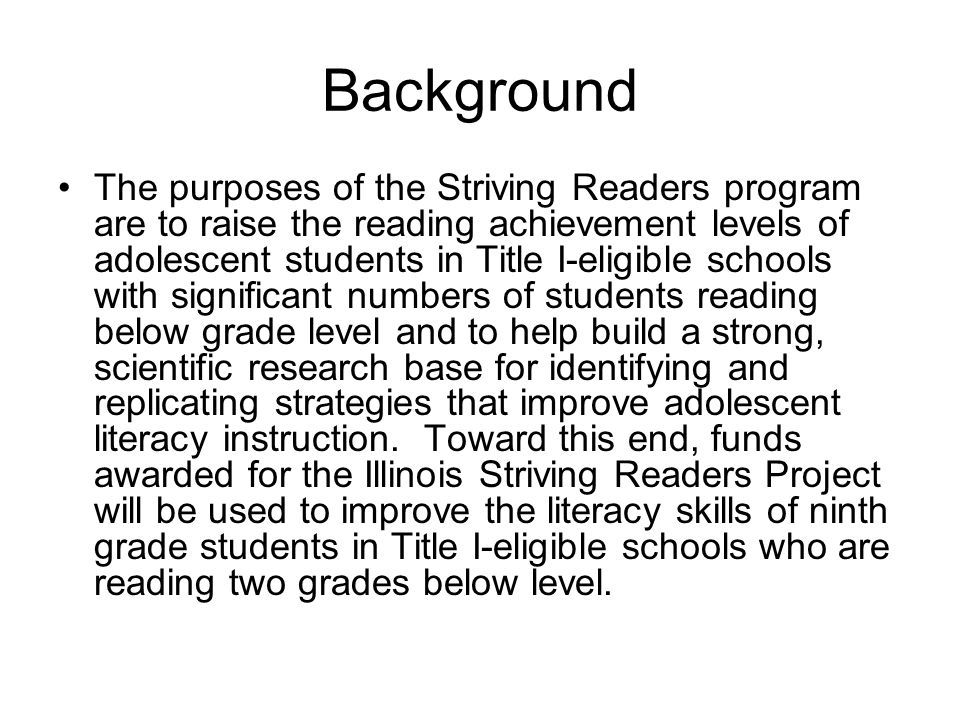 Background The purposes of the Striving Readers program are to raise the reading achievement levels of adolescent students in Title I-eligible schools