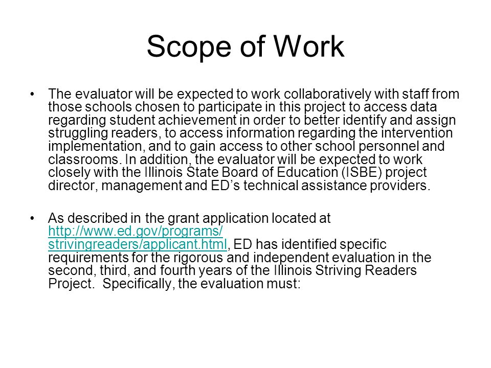 Scope of Work The evaluator will be expected to work collaboratively with staff from those schools chosen to participate in this project to access data regarding student achievement in order to better identify and assign struggling readers, to access information regarding the intervention implementation, and to gain access to other school personnel and classrooms.