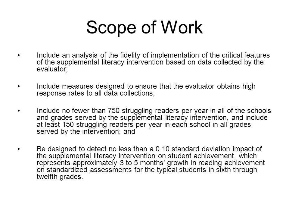 Scope of Work Include an analysis of the fidelity of implementation of the critical features of the supplemental literacy intervention based on data collected by the evaluator; Include measures designed to ensure that the evaluator obtains high response rates to all data collections; Include no fewer than 750 struggling readers per year in all of the schools and grades served by the supplemental literacy intervention, and include at least 150 struggling readers per year in each school in all grades served by the intervention; and Be designed to detect no less than a 0.10 standard deviation impact of the supplemental literacy intervention on student achievement, which represents approximately 3 to 5 months growth in reading achievement on standardized assessments for the typical students in sixth through twelfth grades.