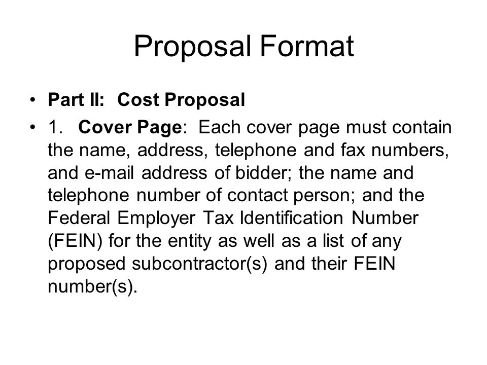 Proposal Format Part II: Cost Proposal 1.Cover Page: Each cover page must contain the name, address, telephone and fax numbers, and e mail address of bidder; the name and telephone number of contact person; and the Federal Employer Tax Identification Number (FEIN) for the entity as well as a list of any proposed subcontractor(s) and their FEIN number(s).